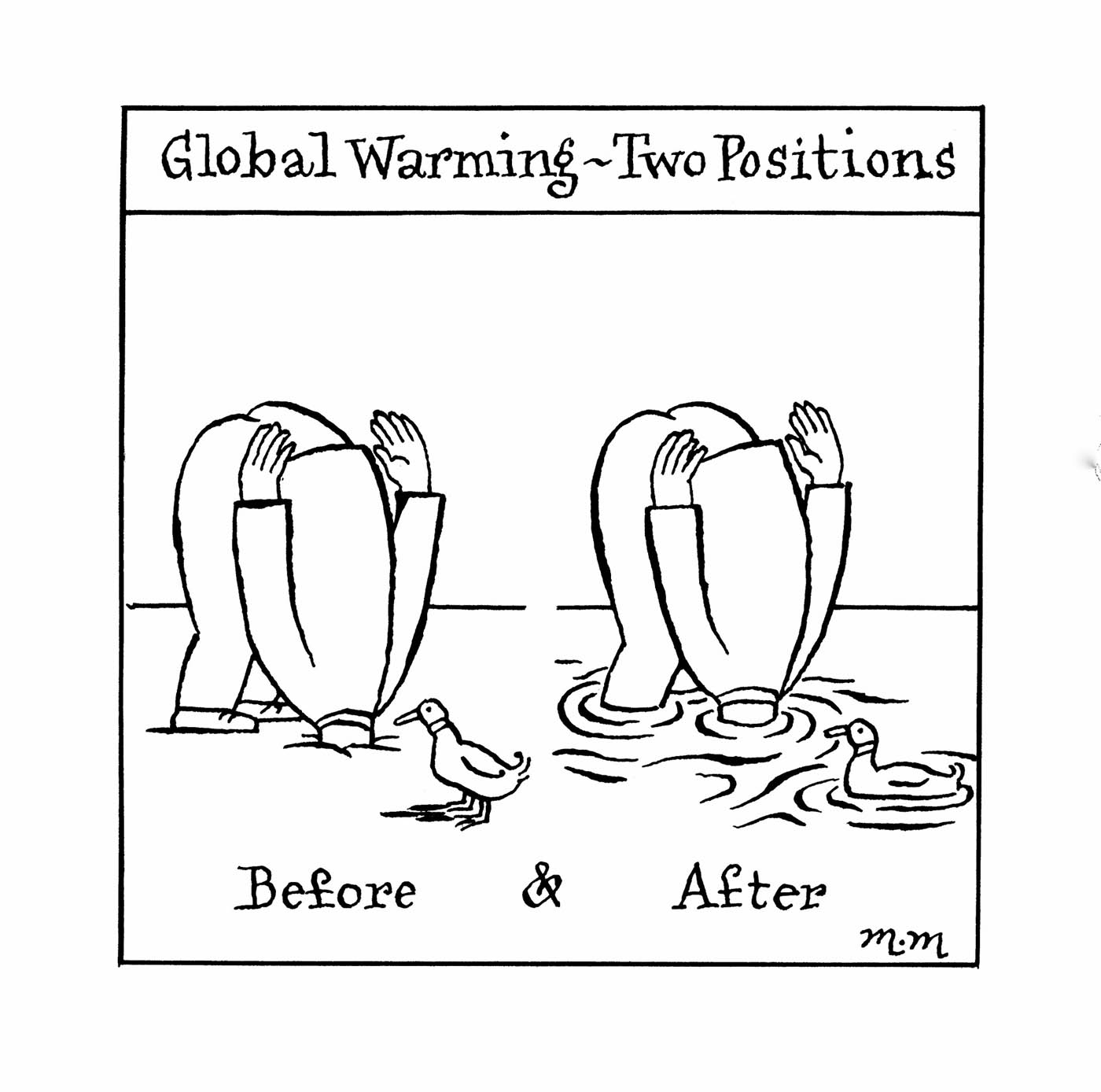 A black and white cartoon depicting two people, both bent over with their heads obscured. The person on the left has their head buried in soil. A duck looks at the person. Under the person and the duck is written 'Before'. The person on the right, most likely the same person, has their head submerged in water. The duck is seen again, however this time it's floating on the water's surface. Under the person and the duck is written 'After'. At the top of the cartoon is written 'Global Warming - Two Positions'.  - click to view larger image