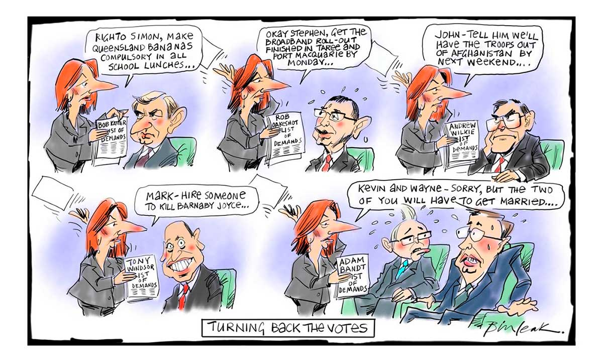 A five-scene colour cartoon featuring Julia Gillard. In the first scene, she is standing before Simon Crean, who sits in a chair. She holds a piece of paper marked 'Bob Katter List of Demands'. She says to Crean 'Righto Simon, make Queensland bananas compulsory in all school lunches ...' In the next scene, she stands before Stephen Conroy, who also sits. She holds a piece of paper marked 'Rob Oakeshott List of Demands'. She says to Conroy 'Okay Stephen, get the broadband roll-out finished in Taree and Port Macquarie by Monday ...' In the next scene, she stands before John Faulkner, who also sits. She holds a piece of paper marked 'Andrew Wilkie List of Demands'. She says to Faulkner 'John - tell him we'll have the troops out of Afghanistan by next weekend ...' In the next scene, she stands before Mark Arbib, who also sits. She holds a piece of paper marked 'Tony Windsor List of Demands'. She says to Arbib 'Mark - hire someone to kill Barnaby Joyce ...' In the last scene, she stands before Kevin Rudd and Wayne Swan, who both sit. She holds a piece of paper marked 'Adam Bandt List of Demands'. She says to them 'Kevin and Wayne - sorry, but the two of you will have to get married ...' At the bottom of the cartoon is written 'Turning back the votes'.  - click to view larger image