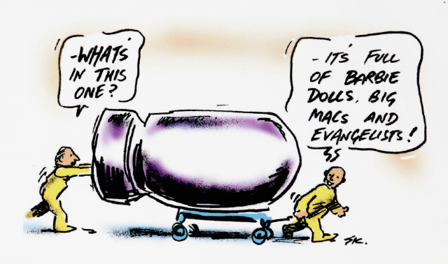 A cartoon depicting two men moving a large bomb on a trolley. The one at the back asks 'What's in this one?', and the man in front replies 'It's full of Barbie dolls, Big Macs, and evangelists!' - click to view larger image