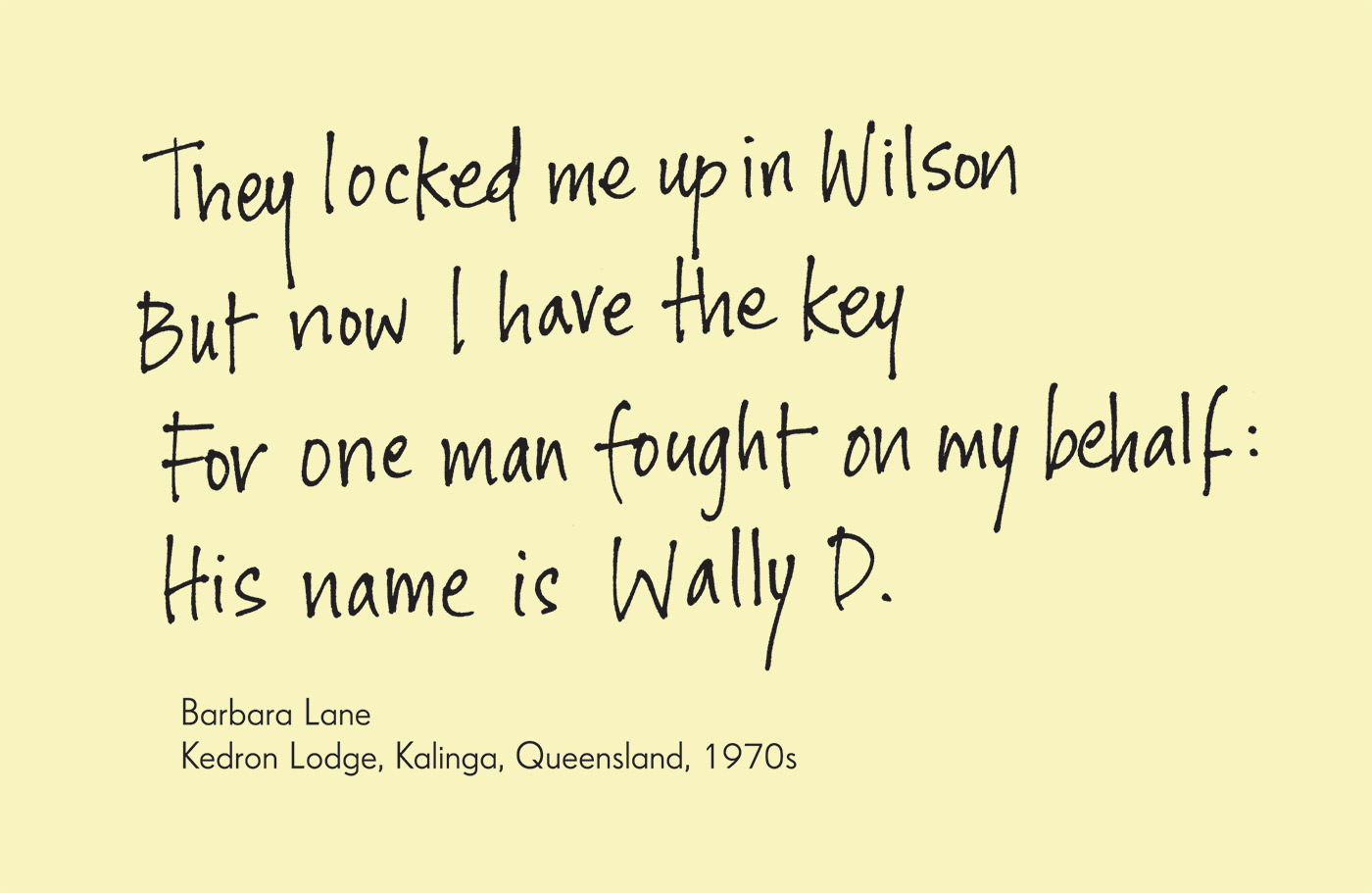 Exhibition graphic panel that reads: 'They locked me up in Wilson, But now I have the key, For one man fought on my behalf: His name is Wally D.', attributed to 'Barbara Lane, Kedron Lodge, Kalinga, Queensland, 1970s'. - click to view larger image