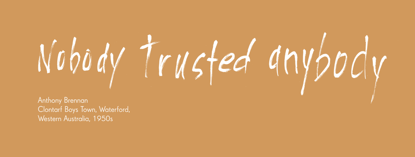 Exhibition graphic panel that reads: 'Nobody trusted anybody', attributed to 'Anthony Brennan, Clontarf Boys Town Waterford, Western Australia, 1960s.' - click to view larger image