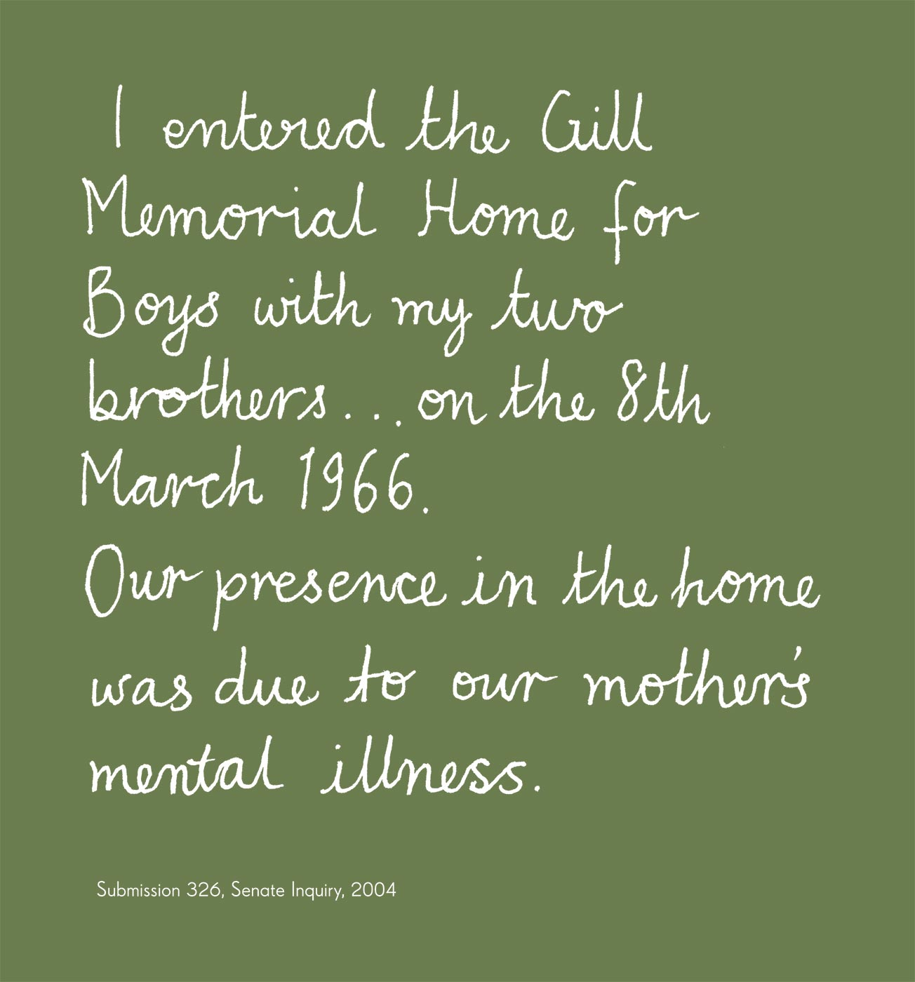 Exhibition graphic panel that reads: 'I entered the Gill Memorial Home for Boys with my two brothers ... on the 8th March 1966. Our presence in the home was due to our mother's mental illness,' attributed to 'Submission 326, Senate Inquiry, 2004'. - click to view larger image