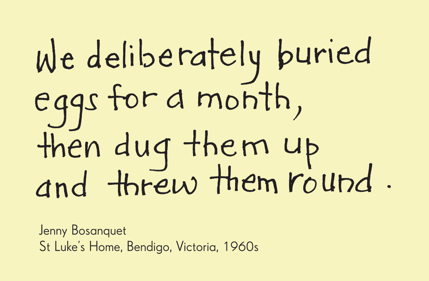 Exhibition graphic panel that reads: 'We deliberately buried eggs for a month, then dug them up and threw them round', attributed to 'Jenny Bosanquet, St Luke's Home, Bendigo, Victoria, 1960s'. - click to view larger image