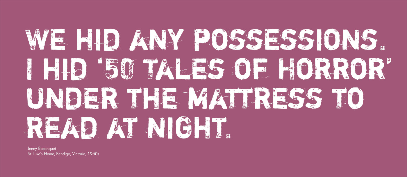 Exhibition graphic panel that reads: 'We hid any possessions. I hid '50 Tales of Horror' under the mattress to read at night', attributed to 'Jenny Bosanquet, St Luke's Home, Bendigo, Victoria, 1960s'. - click to view larger image
