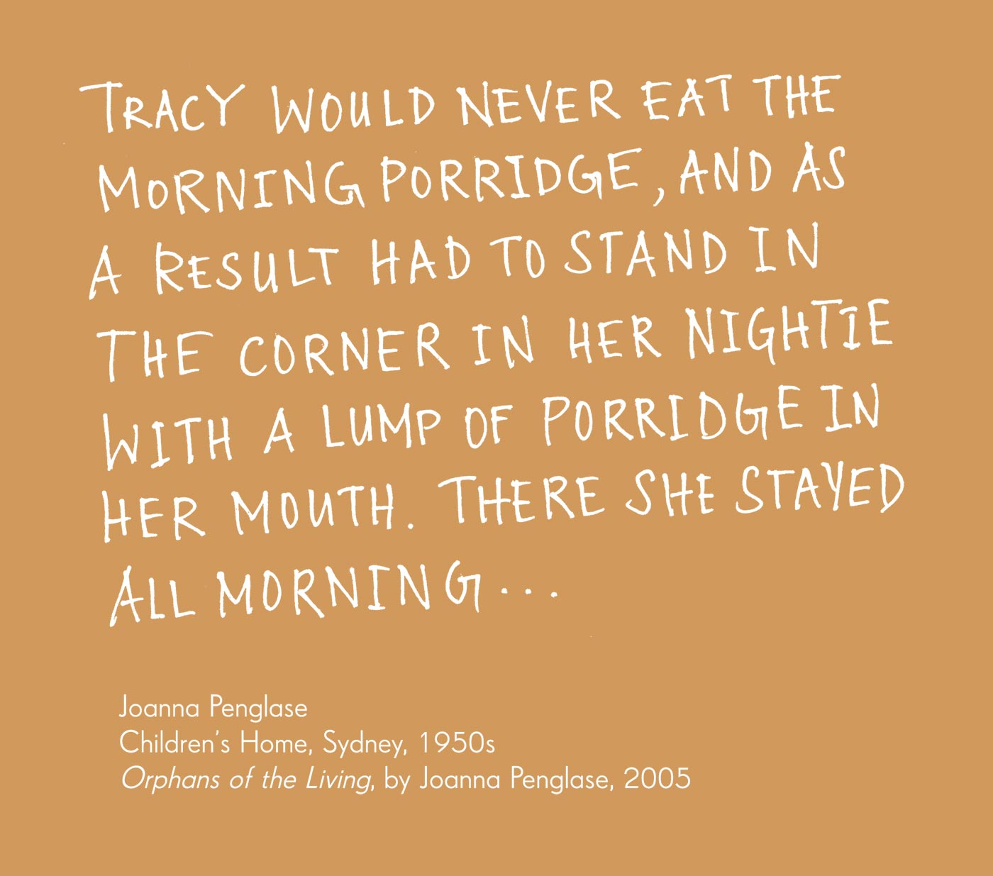 Exhibition graphic panel that reads: 'Tracy would never eat the morning porridge, and as a result had to stand in the corner in her nightie with a lump of porridge in her mouth. There she stayed all morning …' attributed to 'Joanna Penglase, Children's Home, Sydney, 1950s, 'Orphans of the Living', by Joanna Penglase, 2005'. - click to view larger image
