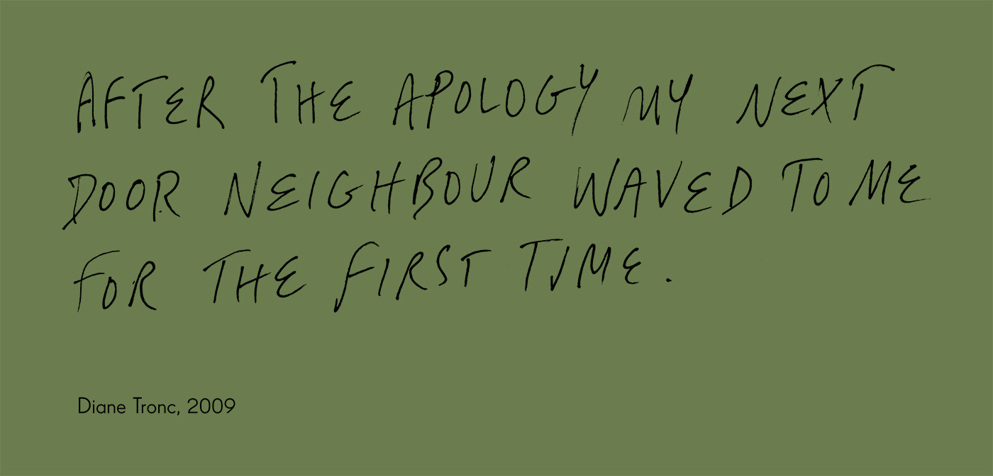 Exhibition graphic panel that reads: 'AFTER THE APOLOGY MY NEXT DOOR NEIGHBOUR WAVED TO ME FOR THE FIRST TIME', attributed to 'Diane Tronc, 2009'. - click to view larger image