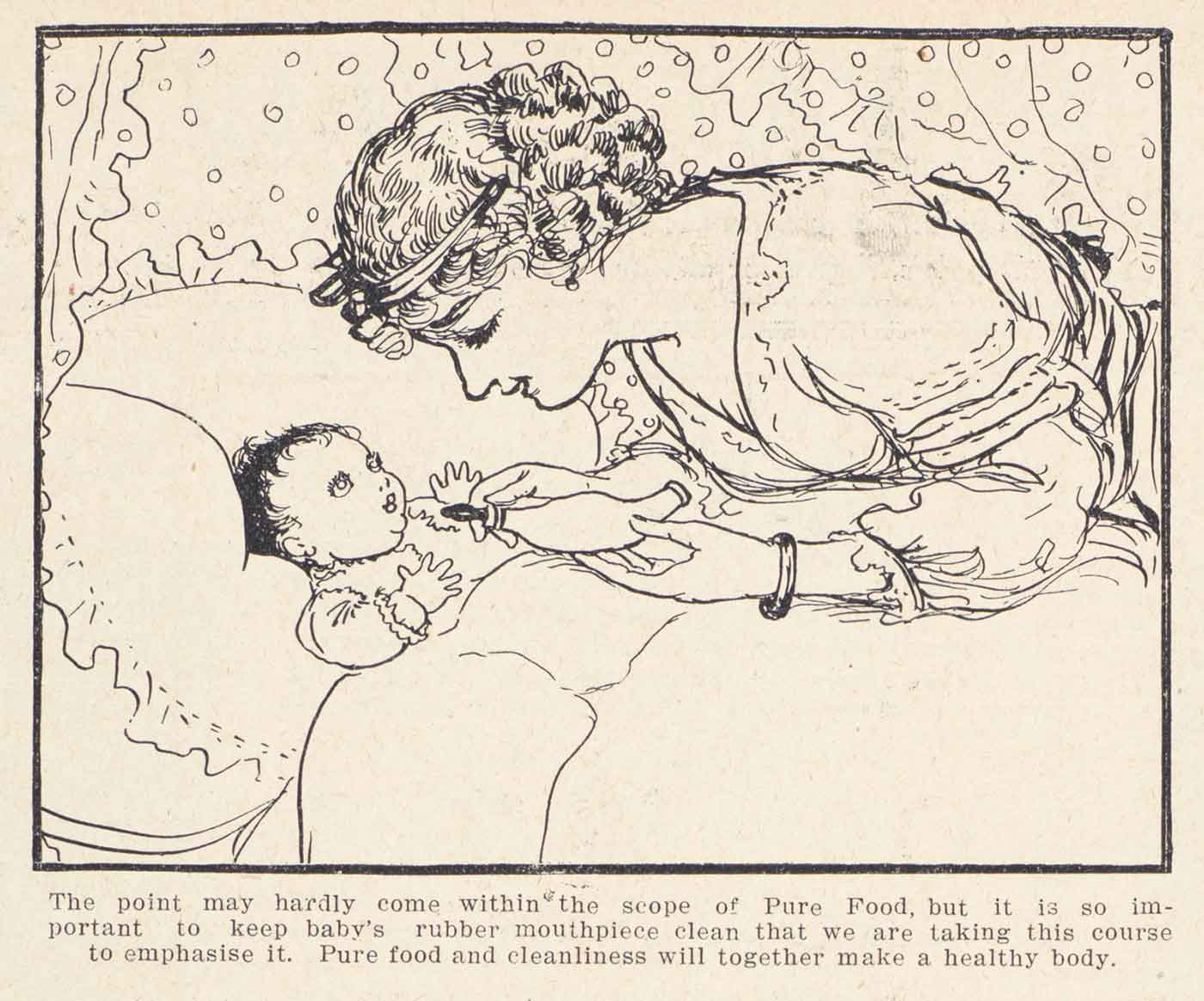 An illustration of a woman leaning over a baby in a cot.  The woman is holding a milk bottle with a rubber mouthpiece.  The text reads 'The point may hardly come within the scope of Pure Food, but it is so important to keep baby's rubber mouthpiece clean that we are taking this course to emphasise it.  Pure food and cleanliness will together make a healthy body.