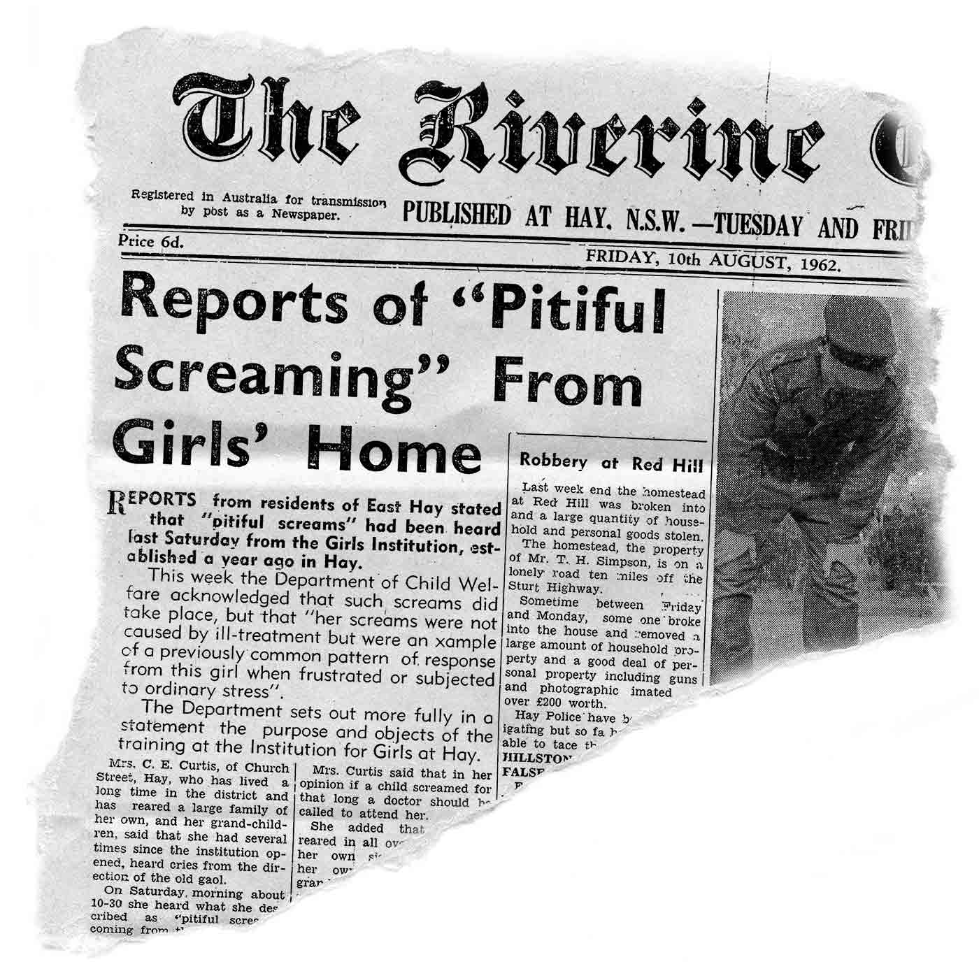 An image of a newspaper article 'Reports of 'Pitiful Screaming' from Girls' Home', 'Riverine Grazier', Hay, New South Wales, Friday 10 August 1962. The article reads 'Reports from residents of East Hay stated that 'pitiful screams' had been heard last Saturday from the Girls Institution, established a year ago in Hay.  This week the Department of Child Welfare acknowledged that such screams did take place, but that 'her screams were not caused by ill-treatment but were an example of a previously common pattern of response from this girl when frustrated or subjected to ordinary stress'. The Department sets out more fully in a statement the purpose and objects of the training at the Institution for Girls at Hay.' - click to view larger image
