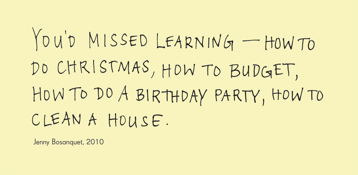 Exhibition graphic panel that reads: 'You'd missed learning - how to do Christmas, how to budget, how to do a birthday party, how to clean a house', attributed to 'Jenny Bosanquet, 2010'. - click to view larger image