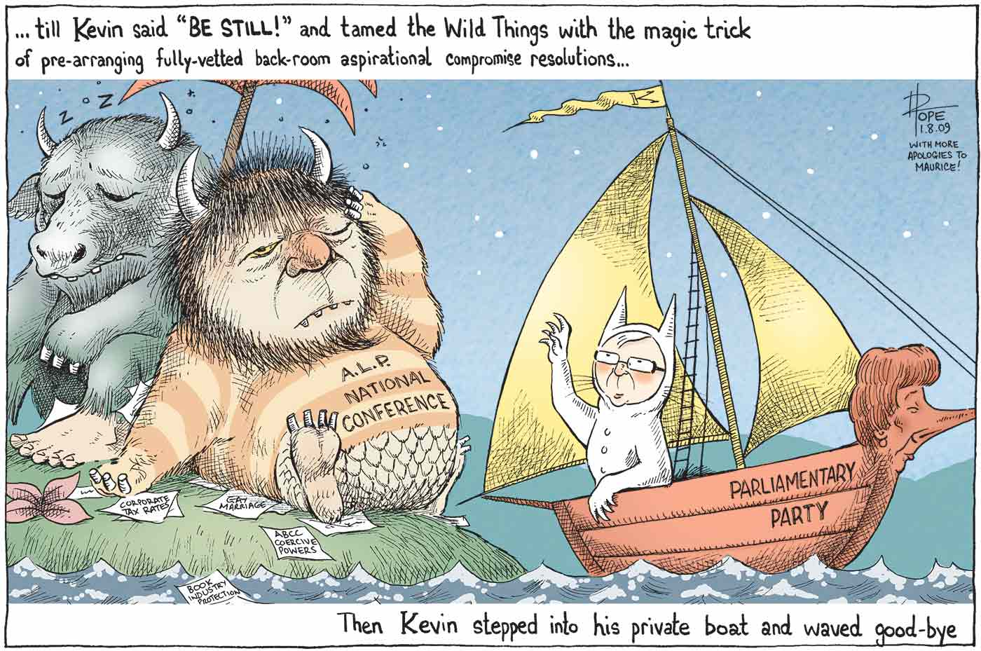 "A colour cartoon depicting characters from Maurice Sendak's 'Where the Wild Things Are'. Kevin Rudd is Max, in a white animal suit with tall pointed ears. He is in a sailing boat with 'Parliamentary Party' on the side. Julia Gillard is the figurehead of the boat. Mr Rudd is sailing away from an island upon which sit two hairy monsters with horns. The monsters are dozing under a palm tree amid discarded papers bearing terms including 'gay marriage', 'corporate tax rates' and 'book industry protection'. One of them has 'A.L.P. National Conference' written on its front. At the top of the cartoon is written ' ... till Kevin said ""BE STILL!"" and tamed the Wild Things with the magic trick of pre-arranging fully-vetted back-room aspirational compromise resolutions ...'. At the bottom of the cartoon is written 'Then Kevin stepped into his private boat and waved goodbye'.  - click to view larger image"