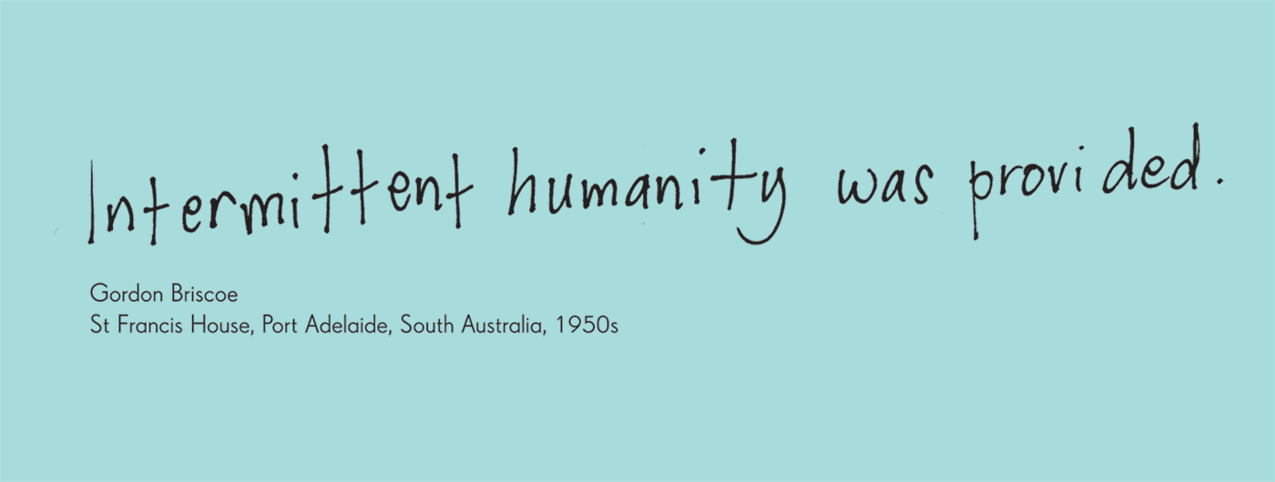 Exhibition graphic panel that reads: 'Intermittent humanity was provided', attributed to 'Gordon Briscoe, St Francis House, Port Adelaide, South Australia, 1950s'. - click to view larger image