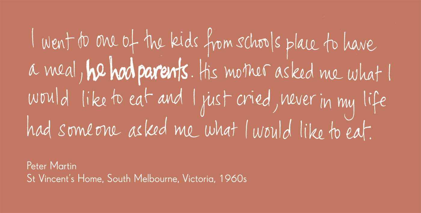 Exhibition graphic panel that reads: 'I went to one of the kids from schools place to have a meal, he had parents. His mother asked me what I would like to eat and I just cried, never in my life had someone asked me what I would like to eat', attributed to 'Peter Martin, St Vincent's Home, South Melbourne, Victoria, 1960s'. - click to view larger image