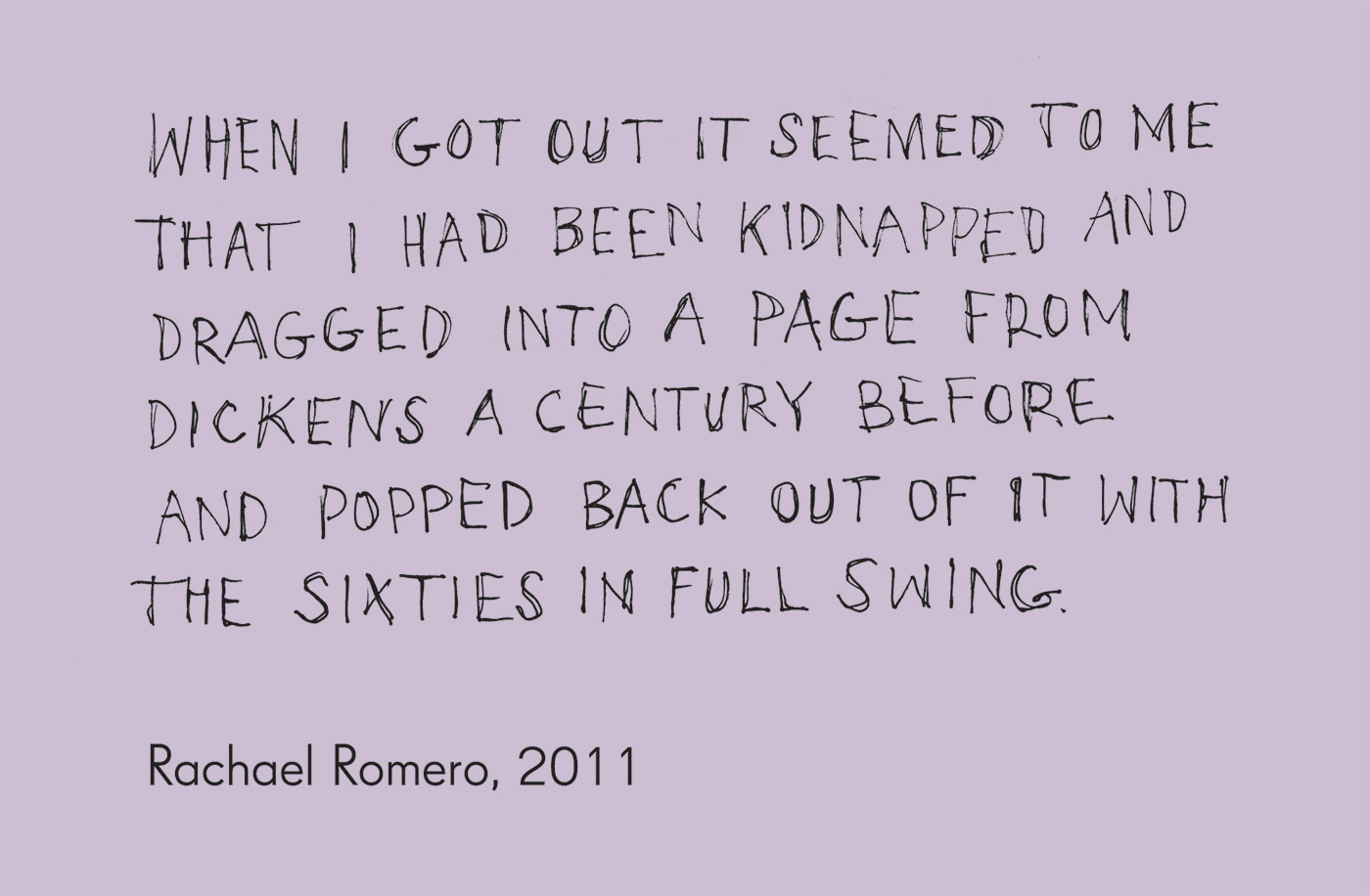 Exhibition graphic panel that reads: 'That I had been kidnapped and dragged into a page from Dickens a century before and popped back out of it with the sixties in full swing', attributed to 'Rachael Romero, 2011'. - click to view larger image