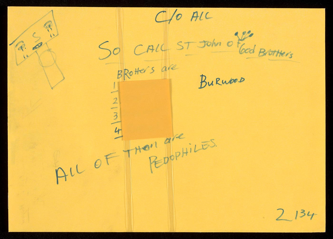 A yellow envelope with blue handwritten text that reads 'C/O ALL / SO CALL ST John of God BrotHers / BRoHers are / 1 BENEDICT / 2 BEDE / 3 B[E]RKmakS / 4 RAFael / ALL OF THem are PEDOPHILES.' 'BURWOOD' is also written at the right side of the list of names. In the top left corner there is a rectangular shaped face crying tears. - click to view larger image