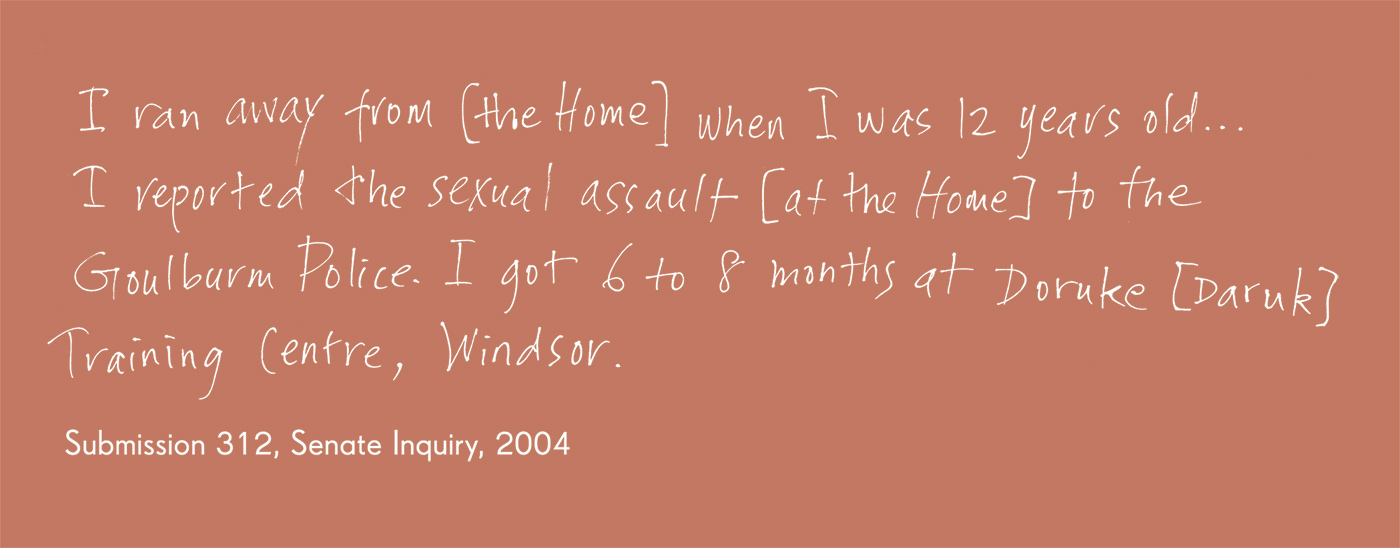 Exhibition graphic panel that reads: 'I ran away from [the Home] when I was 12 years old ... I reported the sexual assault [at the Home] to the Goulburn Police. I got 6 to 8 months at Doruke [Daruk] Training Centre, Windsor', attributed to 'Submission 312, Senate Inquiry, 2004'. - click to view larger image
